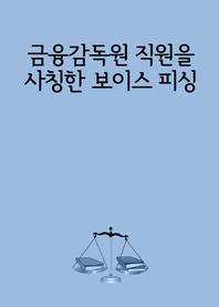 금융감독원(금감원) 직원을 사칭한 보이스 피싱