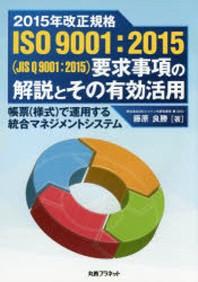 2015年改正規格ISO9001:2015(JISQ9001:2015)要求事項の解說とその有效活用 帳票(樣式)で運用する統合マネジメントシステム