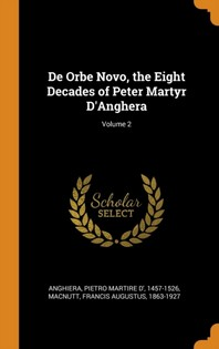 de Orbe Novo, the Eight Decades of Peter Martyr d'Anghera; Volume 2
