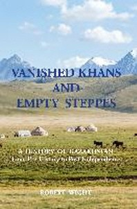 VANISHED KHANS AND EMPTY STEPPES A HISTORY OF KAZAKHSTAN From Pre-History to Post-Independence
