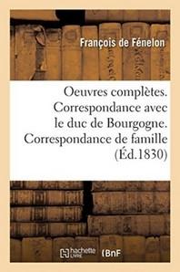 Oeuvres Completes. Correspondance Avec Le Duc De Bourgogne. Correspondance De Famille