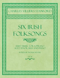 Six Irish Folksongs - Sheet Music for Soprano, Alto, Tenor, Bass and Piano - Words by Thomas Moore - Op. 78