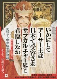 いかにしてア-サ-王は日本で受容されサブカルチャ-界に君臨したか 變容する中世騎士道物語 ア-サ-版