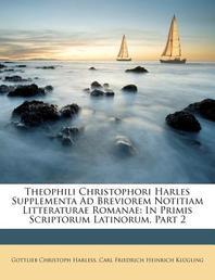 Theophili Christophori Harles Supplementa Ad Breviorem Notitiam Litteraturae Romanae