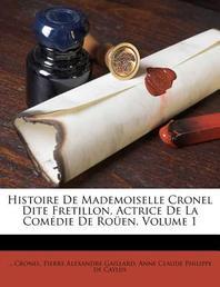 Histoire de Mademoiselle Cronel Dite Fretillon, Actrice de La Com Die de Ro En, Volume 1