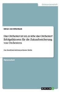 Das Orchester Ist Tot, Es Lebe Das Orchester! Erfolgsfaktoren Fur Die Zukunftssicherung Von Orchestern