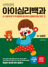 신의진의 아이심리백과 0~2세 편(30만 부 기념 최신 증보판)