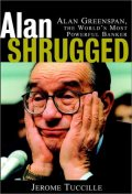 Alan Shrugged : The Life and Times of Alan Greenspan, the World's Most Powerful Banker
