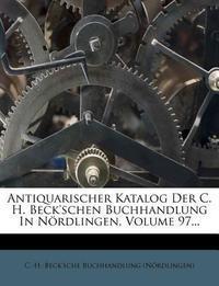 Antiquarischer Katalog Der C. H. Beck'schen Buchhandlung in Nordlingen, Nro. XCVII.