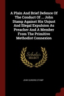 A Plain And Brief Defence Of The Conduct Of ... John Stamp Against His Unjust And Illegal Expulsion As Preacher And A Member From The Primitive Method