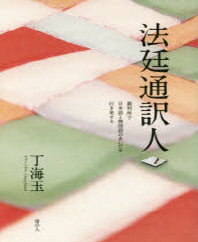 法廷通譯人 裁判所で日本語と韓國語のあいだを行き來する