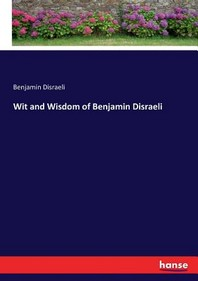 Wit and Wisdom of Benjamin Disraeli