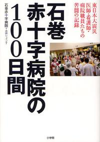 石卷赤十字病院の100日間 東日本大震災 醫師.看護師.病院職員たちの苦鬪の記錄