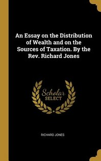 An Essay on the Distribution of Wealth and on the Sources of Taxation. by the Rev. Richard Jones