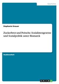 Zuckerbrot und Peitsche. Sozialistengesetze und Sozialpolitik unter Bismarck