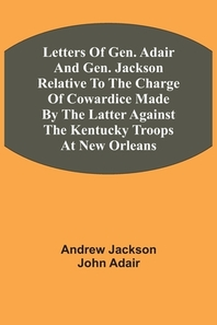 Letters Of Gen. Adair And Gen. Jackson Relative To The Charge Of Cowardice Made By The Latter Against The Kentucky Troops At New Orleans