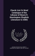Check-List or Brief Catalogue of the Library of Henry E. Huntington (English Literature to 1640)