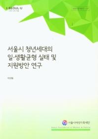 서울시 청년세대의 일 생활균형 실태 및 지원방안 연구
