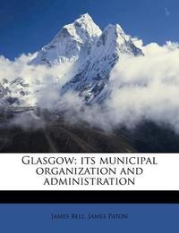 Glasgow; Its Municipal Organization and Administration