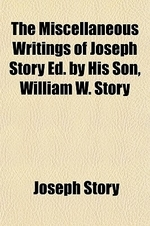 The Miscellaneous Writings of Joseph Story Ed. by His Son, William W. Story