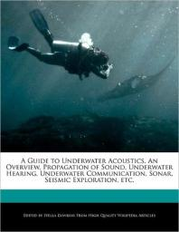 A Guide to Underwater Acoustics, an Overview, Propagation of Sound, Underwater Hearing, Underwater Communication, Sonar, Seismic Exploration, Etc.