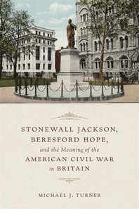 Stonewall Jackson, Beresford Hope, and the Meaning of the American Civil War in Britain