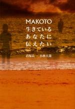 MAKOTO 生きているあなたに傳えたい