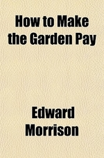 How to Make the Garden Pay; A Manual for the Intensive Cultivation of Home Vegetable Gardens