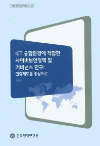 ICT 융합환경에 적합한 사이버보안정책 및 거버넌스 연구: 인증제도를 중심으로