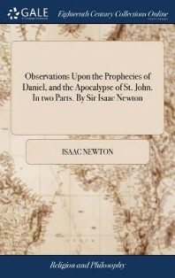 Observations Upon the Prophecies of Daniel, and the Apocalypse of St. John. In two Parts. By Sir Isaac Newton