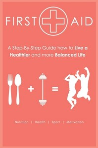 First Aid - Step-by-Step Guide How to Live a Healthier and more Balanced Life