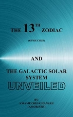 The 13th Zodiac (Ophiuchus and the Galactic Solar System Unveiled
