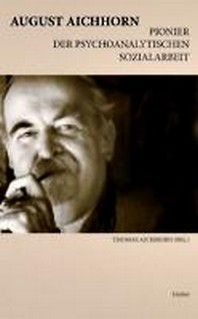August Aichhorn, Pionier der psychoanalytischen Sozialarbeit