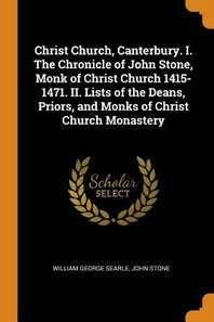 Christ Church, Canterbury. I. the Chronicle of John Stone, Monk of Christ Church 1415-1471. II. Lists of the Deans, Priors, and Monks of Christ Church