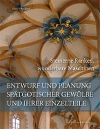 Entwurf und Planung spaetgotischer Gewoelbe und ihrer Einzelteile