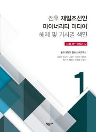 전후 재일조선인 마이너리티 미디어 해제 및 기사명 색인. 1:1945.8~1969.12
