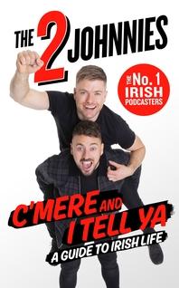 C'mere and I Tell Ya: The 2 Johnnies Guide to Irish Life