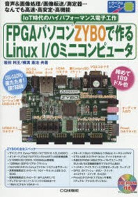 FPGAパソコンZYBOで作るLINUX I/Oミニコンピュ-タ 音聲&畵像處理/畵像轉送/測定器…なんでも高速.高安定.高機能 IOT時代のハイパフォ-マンス電子工作