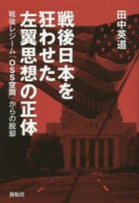 戰後日本を狂わせた左翼思想の正體 戰後レジ-ム「OSS空間」からの脫却