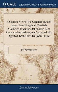 A Concise View of the Common law and Statute law of England, Carefully Collected From the Statutes and Best Common law Writers, and Systematically Dig