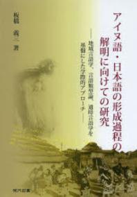 アイヌ語.日本語の形成過程の解明に向けての硏究 地域言語學,言語類型論,通時言語學を基盤にした學際的アプロ-チ