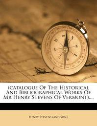 (catalogue of the Historical and Bibliographical Works of MR Henry Stevens of Vermont)....