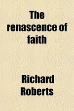 The Renascence of Faith; By Richard Roberts