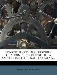 Constitutions Des Tr Sorier, Chanoines Et College de La Saint-Chapelle Royale Du Palais...