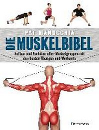 Die Muskelbibel. Aufwaermtraining, Muskelaufbautraining, Kraftausdauertraining, Maximalkrafttraining. Mit und ohne Geraete. Fuer Anfaenger und Fortgeschrittene