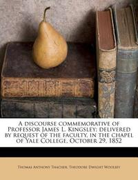 A Discourse Commemorative of Professor James L. Kingsley; Delivered by Request of the Faculty, in the Chapel of Yale College, October 29, 1852