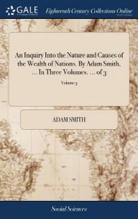 An Inquiry Into the Nature and Causes of the Wealth of Nations. by Adam Smith, ... in Three Volumes. ... of 3; Volume 3