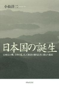 日本國の誕生 白村江の戰,壬申の亂,そして冊封の歷史と共に消えた倭國