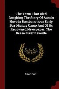 The Town That Died Laughing the Story of Austin Nevada Rambunctious Early Day Mining Camp and of Its Renowned Newspaper, the Reese River Reveille