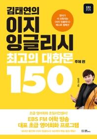 김태연의 이지 잉글리시 최고의 대화문 150: 주제 편